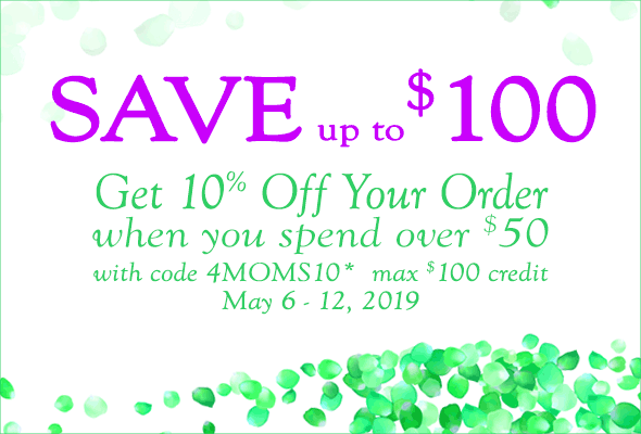 Get 10% Off Your Order when you spend over $50 with code, 4MOMS10*. Max $100 credit. May 6 - 12, 2019.