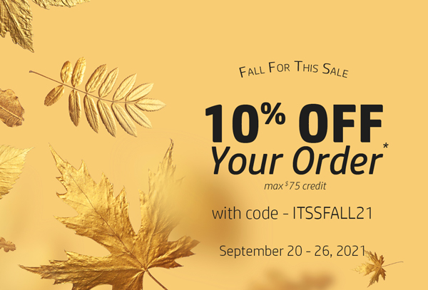 Fall for This Sale - 10% Off Your Order, max $75 credit, with code - ITSSFALL21. September 20-26, 2021.</p>            </td>   </tr>                           </table>    <!-- END Promos --> <!-- KEEP: Newsletter Promo -->                         <table width=