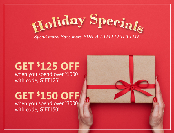 Holiday Savings - Save more Spend more FOR A LIMITED TIME. Spend over $1000, get $125 OFF with code, GIFT125*. Spend over $3000, get $150 OFF with code, GIFT150*.