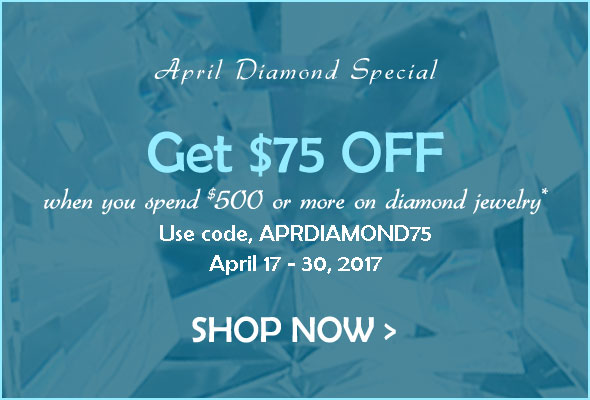 April Diamond Special. Get $75 off when you spend $75 or more on diamond jewelry*.  Use code, APRDIAMOND75.  April 17 - 30, 2017.