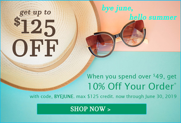 When you spend over $49, get 10% Off Your Order* with code, BYEJUNE. max $125 credit. now through June 30, 2019. SHOP NOW >