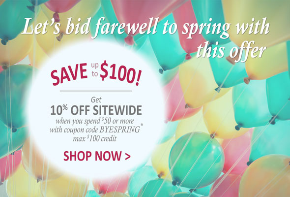 Let's bid farewell to Spring with this offer.  SAVE up to $100. Get 10% Off Sitewide when you spend $50 or more with coupon code, BYESPRING *. Max $100 credit. Shop Now >