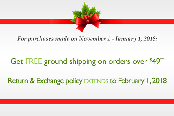 For purchases made on November 1 - January 1, 2018: Get FREE ground shipping on orders over $49*. Return and Exchange policy extends to February 1, 2018.
