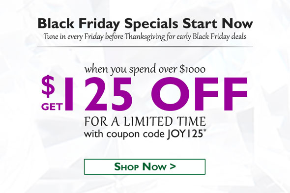 Black FridaySpecials Start Now. Tune in every Friday before Thanksgiving for early Black Friday deals.  When you spend over $1000, get $125 OFF for a limited time with coupon code JO125*. Shop Now >
