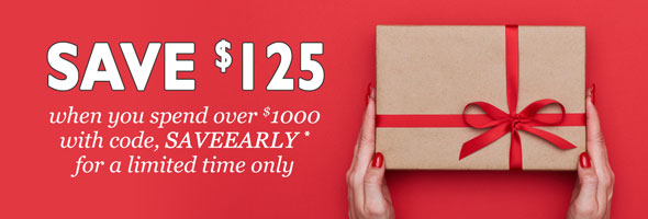 SAVE $125 when you spend over $1000 with code, SAVEEARLY* for a limited time only.