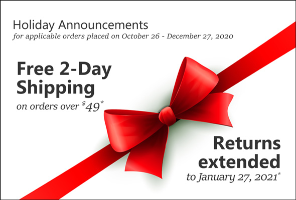 Holiday Announcements for applicable orders place on October 26 - December 27, 2020. Free 2-Day Shipping on orders over $49*. Returns extended to January 27, 2021*