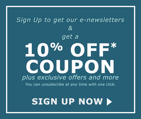 Sign Up to get our e-newsletters & get a 10% OFF* Coupon plus exclusive offers and more. You can unsubscribe at any time with one click. Sign Up Now >